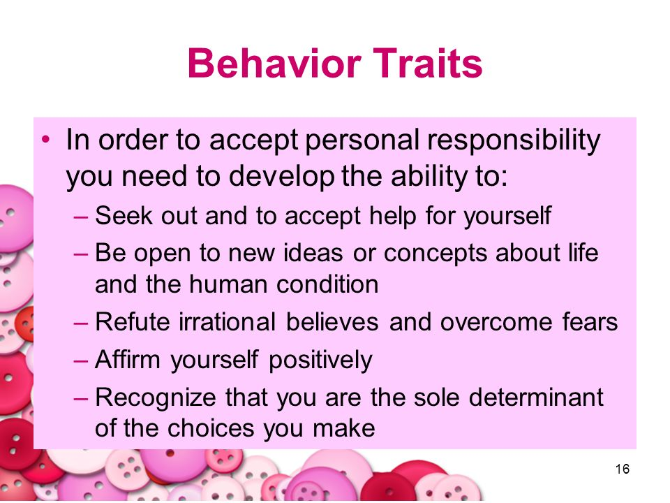 Behavior Traits In order to accept personal responsibility you need to develop the ability to: Seek out and to accept help for yourself.
