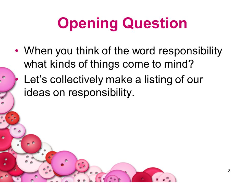 Opening Question When you think of the word responsibility what kinds of things come to mind