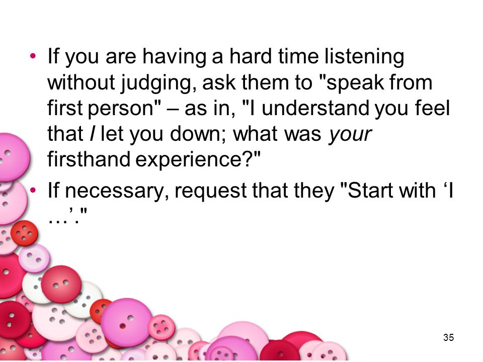 If you are having a hard time listening without judging, ask them to speak from first person – as in, I understand you feel that I let you down; what was your firsthand experience