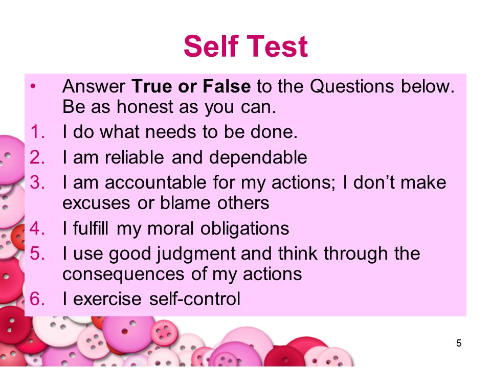 Self Test Answer True or False to the Questions below. Be as honest as you can. I do what needs to be done.