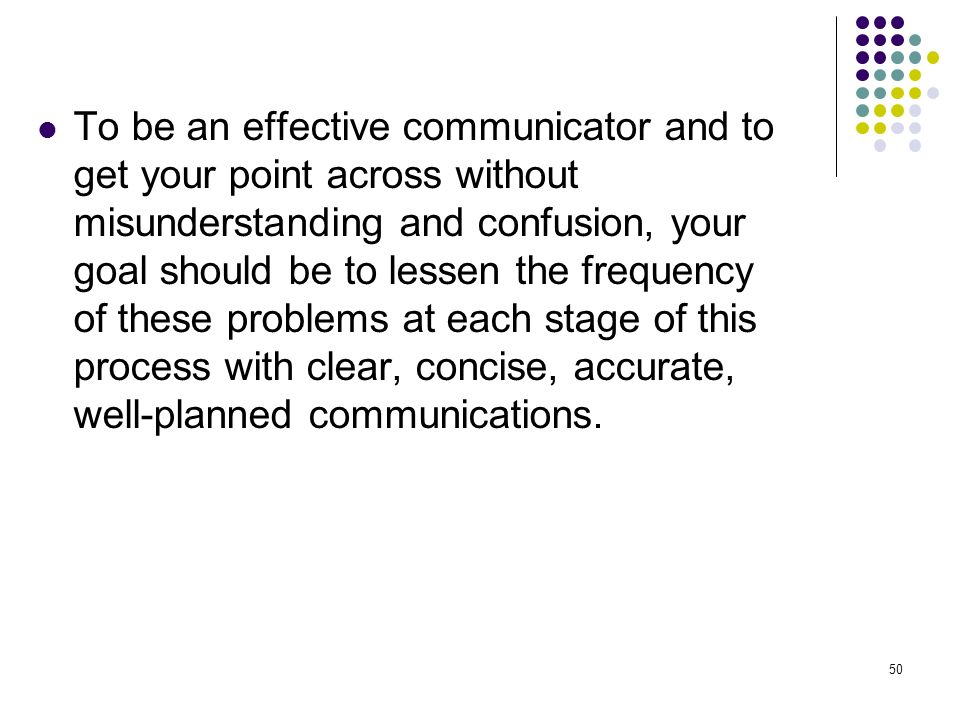 To be an effective communicator and to get your point across without misunderstanding and confusion, your goal should be to lessen the frequency of these problems at each stage of this process with clear, concise, accurate, well-planned communications.