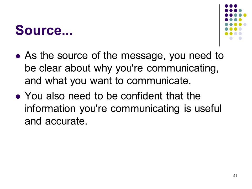 Source... As the source of the message, you need to be clear about why you re communicating, and what you want to communicate.