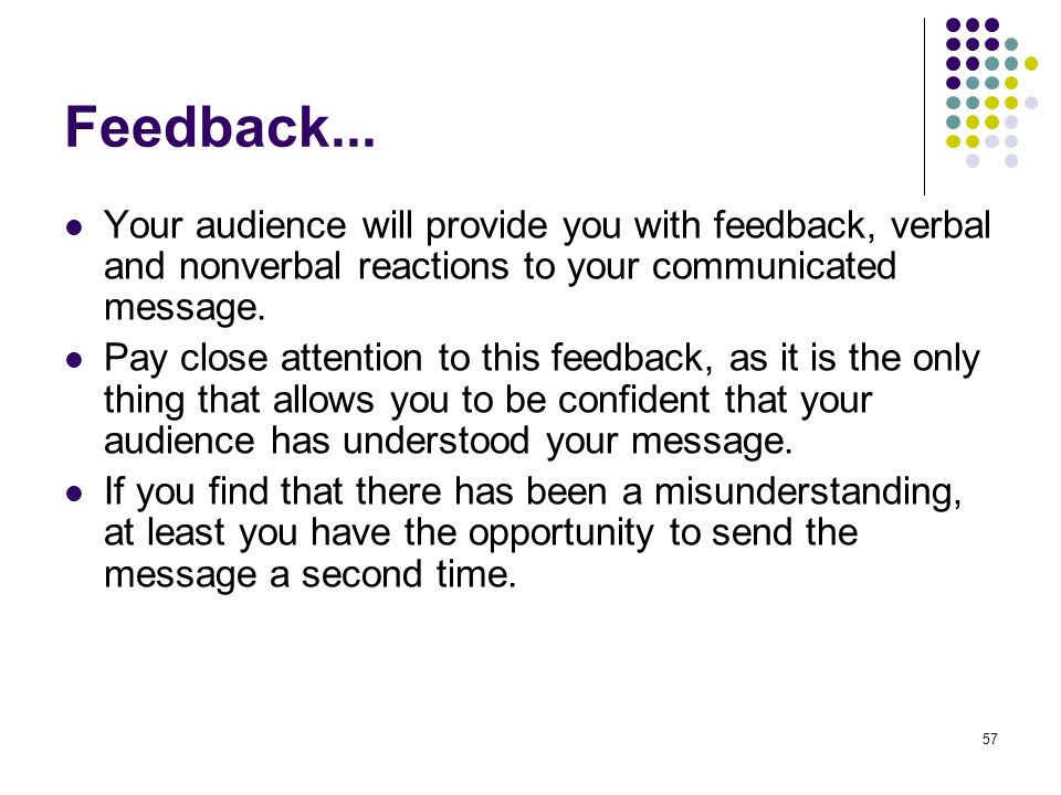 Feedback... Your audience will provide you with feedback, verbal and nonverbal reactions to your communicated message.