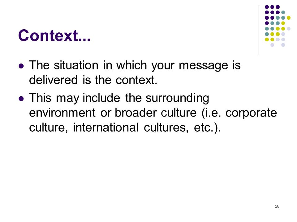 Context... The situation in which your message is delivered is the context.
