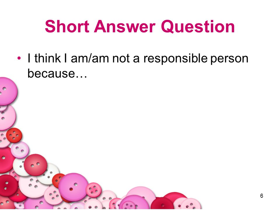 Short Answer Question I think I am/am not a responsible person because…