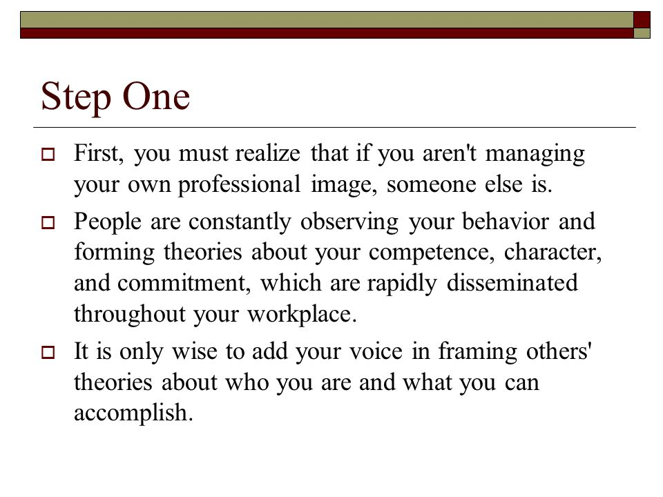 Step OneFirst, you must realize that if you aren t managing your own professional image, someone else is.