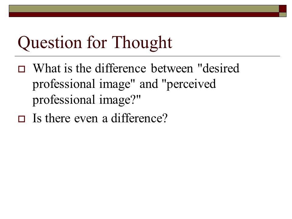 Question for Thought What is the difference between desired professional image and perceived professional image