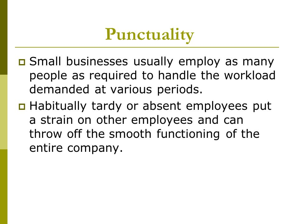 Punctuality Small businesses usually employ as many people as required to handle the workload demanded at various periods.