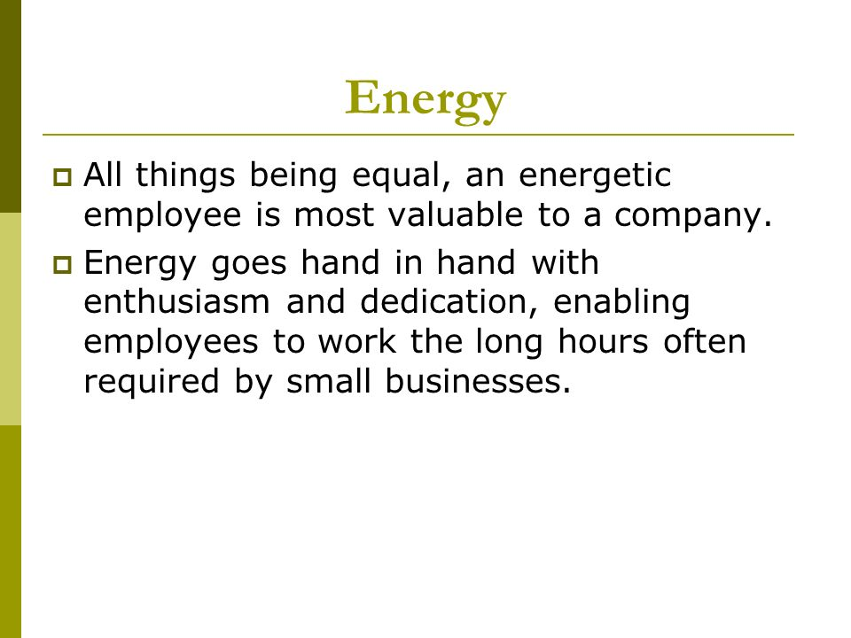 Energy All things being equal, an energetic employee is most valuable to a company.