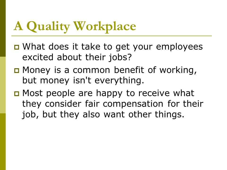 A Quality Workplace What does it take to get your employees excited about their jobs