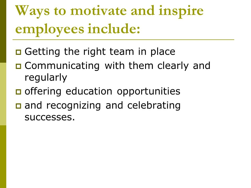Ways to motivate and inspire employees include: