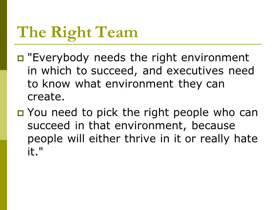 The Right Team Everybody needs the right environment in which to succeed, and executives need to know what environment they can create.