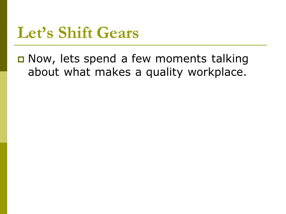 Let's Shift Gears Now, lets spend a few moments talking about what makes a quality workplace.
