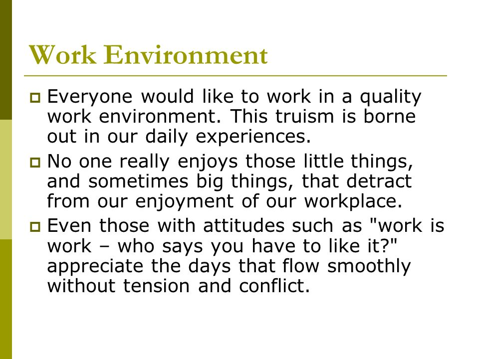 Work Environment Everyone would like to work in a quality work environment. This truism is borne out in our daily experiences.