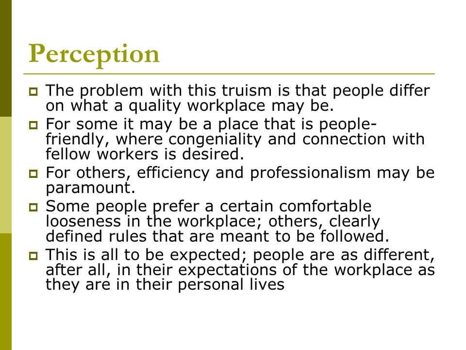 PerceptionThe problem with this truism is that people differ on what a quality workplace may be.