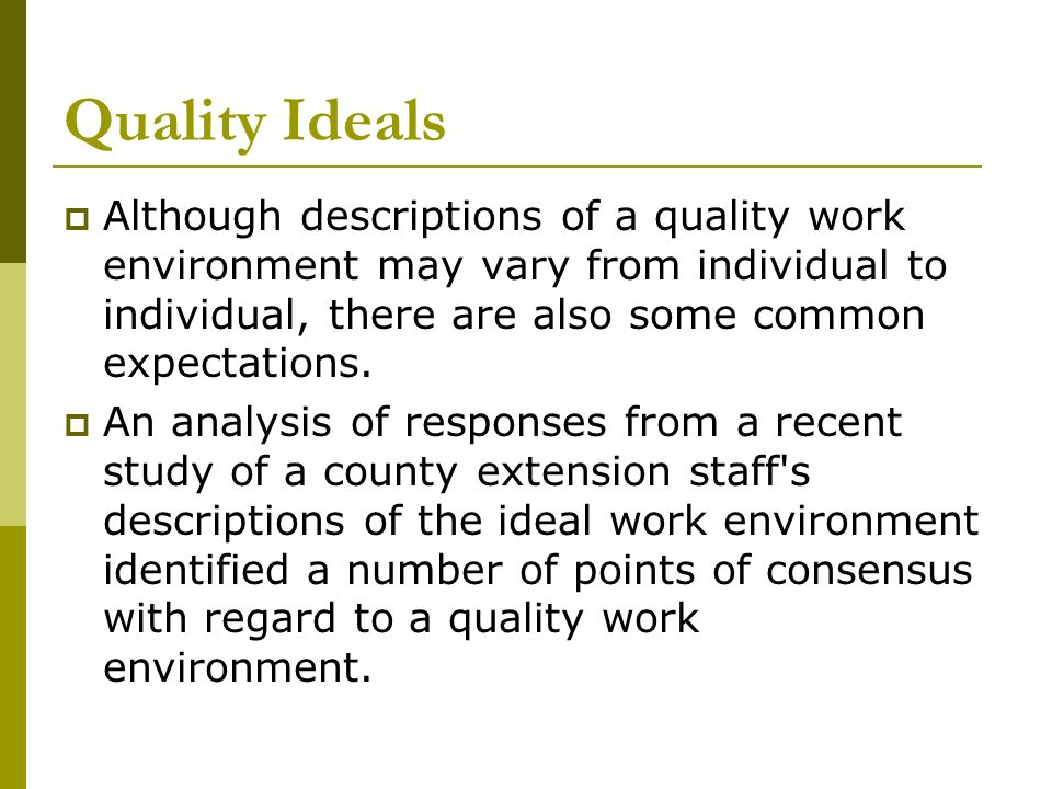 Quality Ideals Although descriptions of a quality work environment may vary from individual to individual, there are also some common expectations.