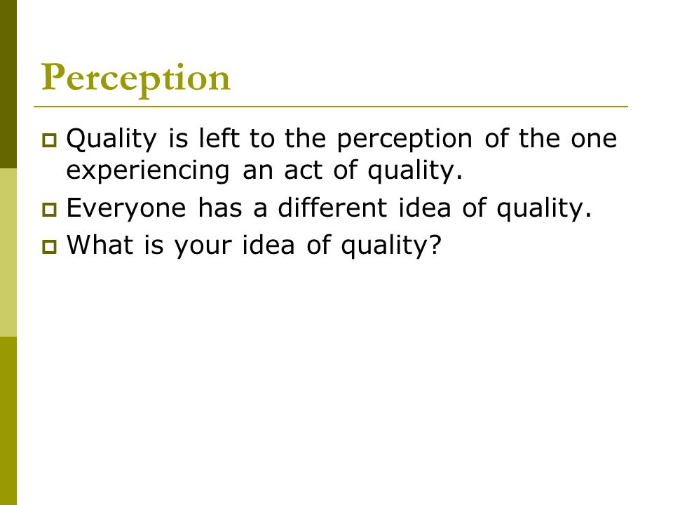 Perception Quality is left to the perception of the one experiencing an act of quality. Everyone has a different idea of quality.