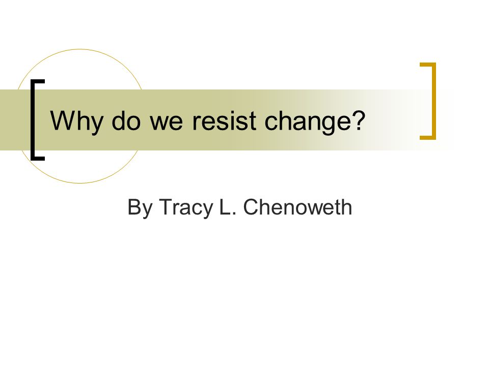 Why do we resist change By Tracy L. Chenoweth