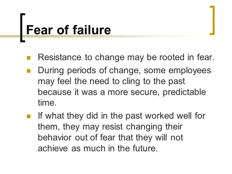 Fear of failure Resistance to change may be rooted in fear.