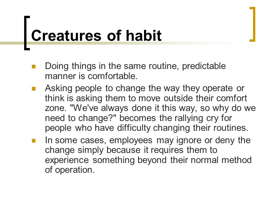 Creatures of habit Doing things in the same routine, predictable manner is comfortable.