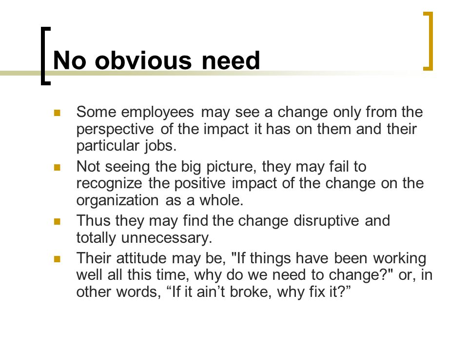 No obvious need Some employees may see a change only from the perspective of the impact it has on them and their particular jobs.