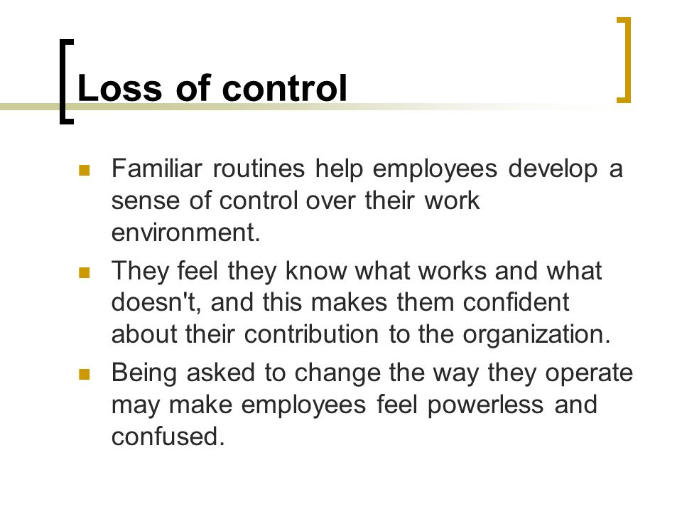 Loss of control Familiar routines help employees develop a sense of control over their work environment.