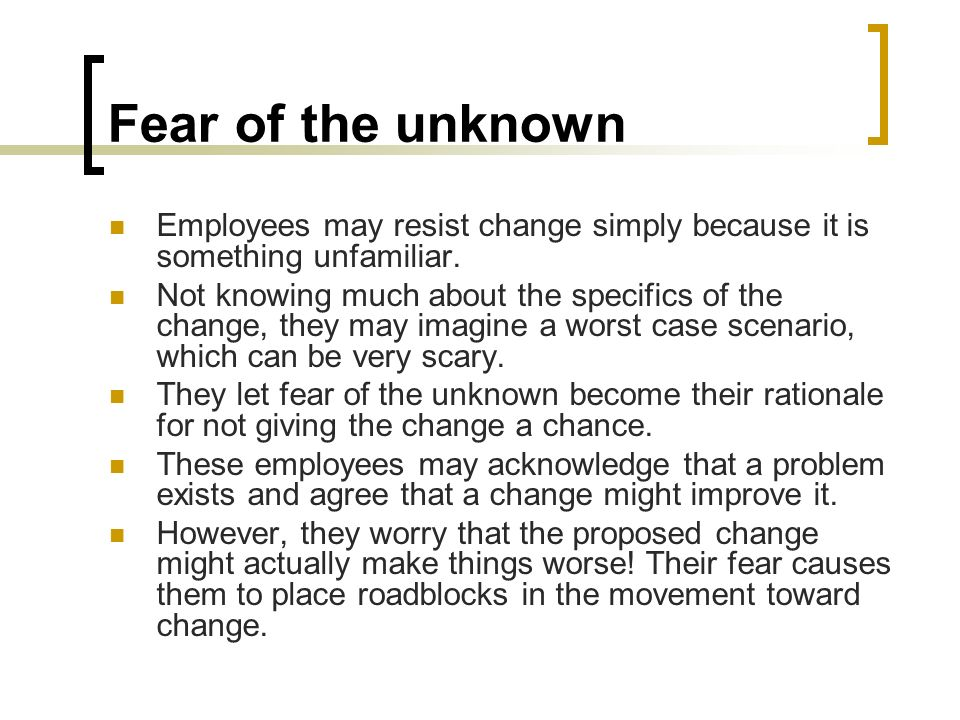 Fear of the unknown Employees may resist change simply because it is something unfamiliar.