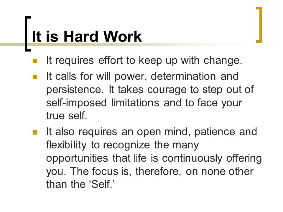 It is Hard Work It requires effort to keep up with change.