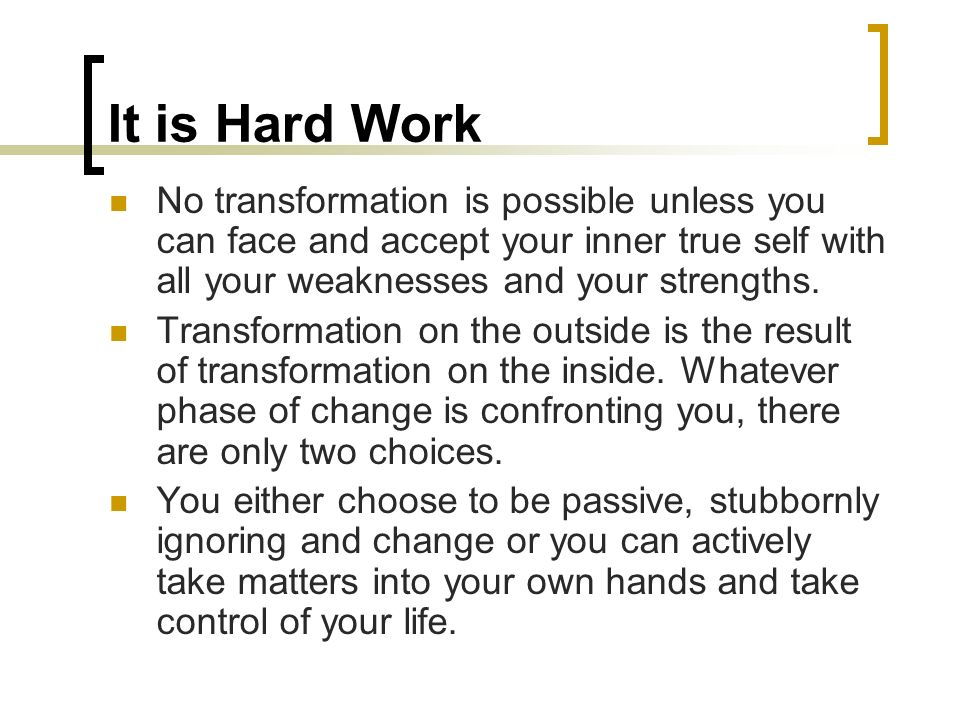 It is Hard Work No transformation is possible unless you can face and accept your inner true self with all your weaknesses and your strengths.