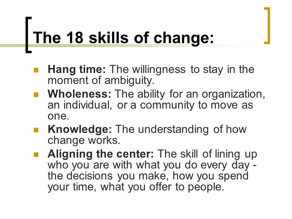 The 18 skills of change: Hang time: The willingness to stay in the moment of ambiguity.