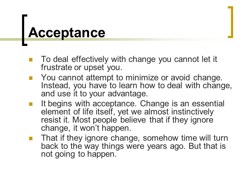 Acceptance To deal effectively with change you cannot let it frustrate or upset you.