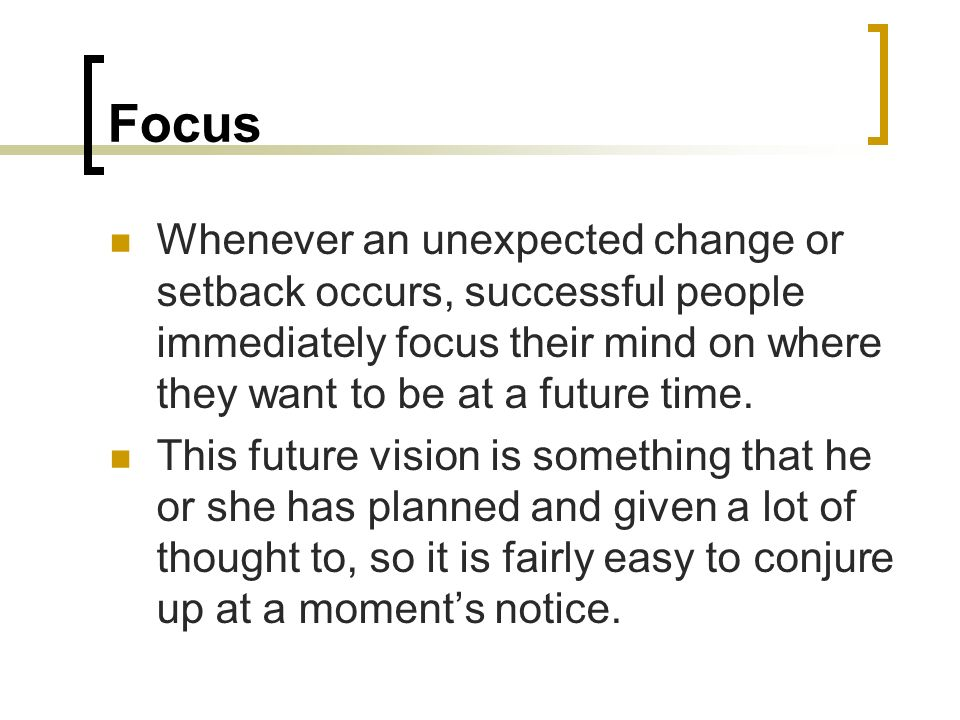 Focus Whenever an unexpected change or setback occurs, successful people immediately focus their mind on where they want to be at a future time.