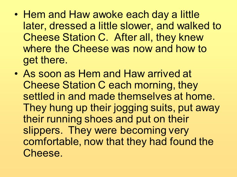 Hem and Haw awoke each day a little later, dressed a little slower, and walked to Cheese Station C. After all, they knew where the Cheese was now and how to get there.