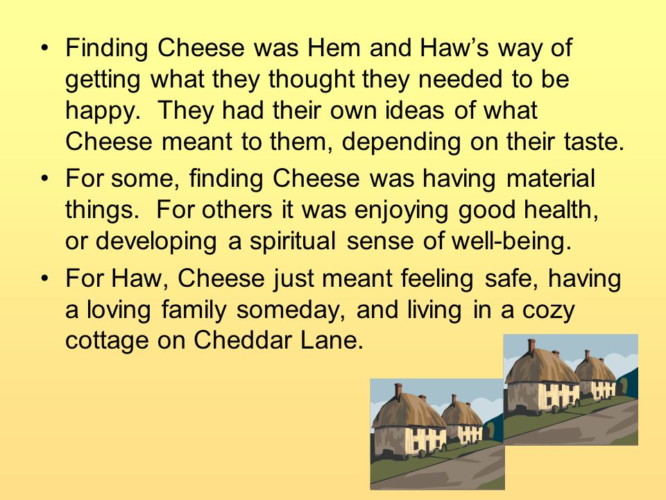Finding Cheese was Hem and Haw's way of getting what they thought they needed to be happy. They had their own ideas of what Cheese meant to them, depending on their taste.