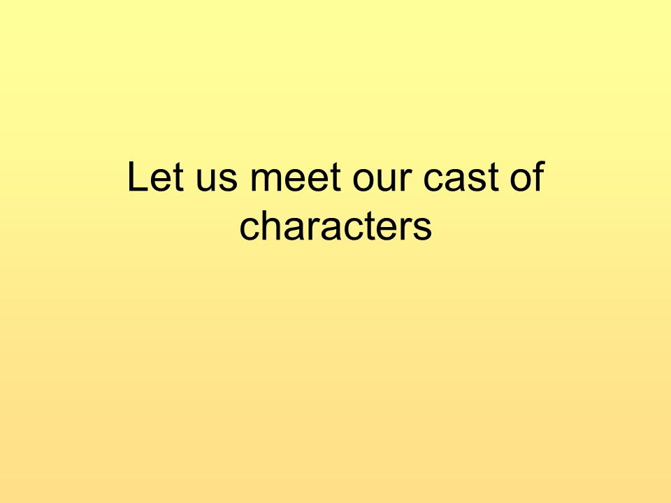 Let us meet our cast of characters