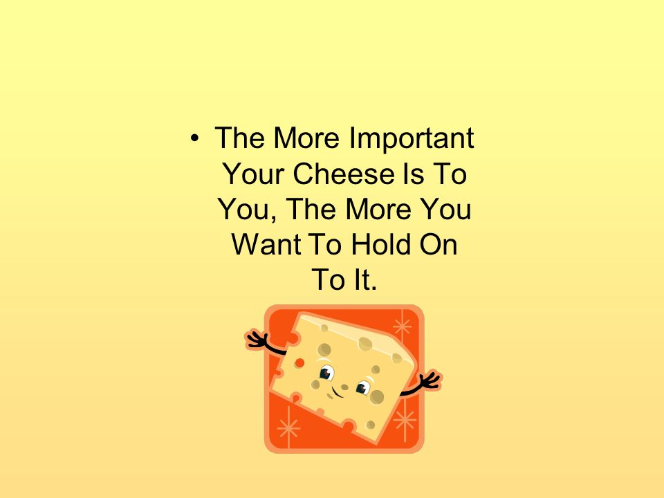 The More Important Your Cheese Is To You, The More You Want To Hold On To It.