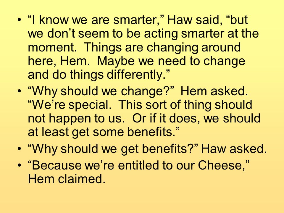 I know we are smarter, Haw said, but we don't seem to be acting smarter at the moment. Things are changing around here, Hem. Maybe we need to change and do things differently.