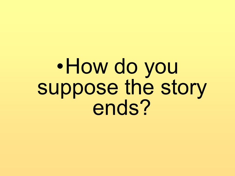 How do you suppose the story ends