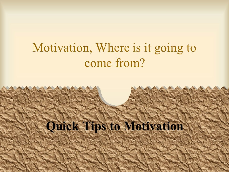 Motivation, Where is it going to come from