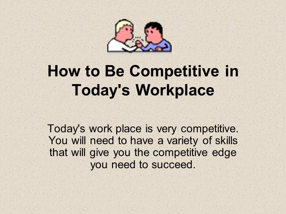 How to Be Competitive in Today s Workplace