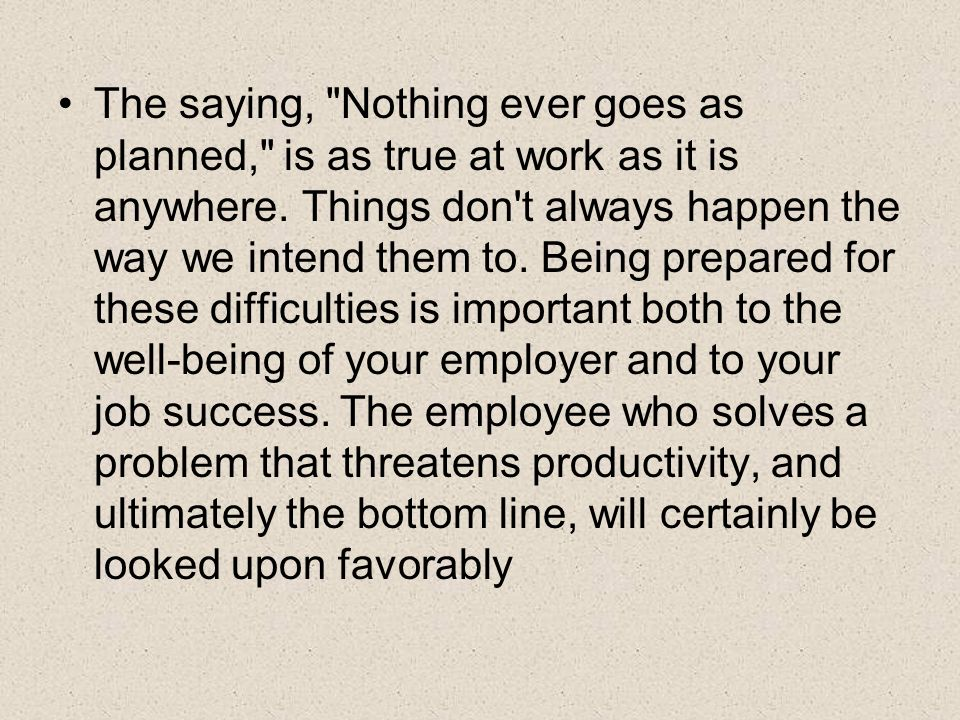 The saying, Nothing ever goes as planned, is as true at work as it is anywhere.