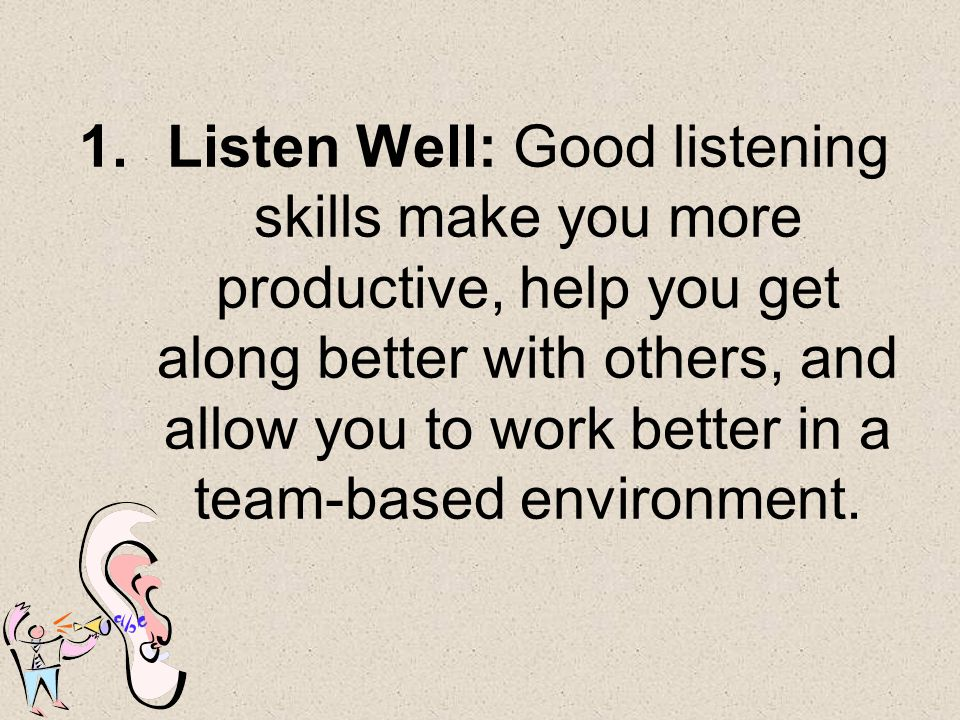 Listen Well: Good listening skills make you more productive, help you get along better with others, and allow you to work better in a team-based environment.
