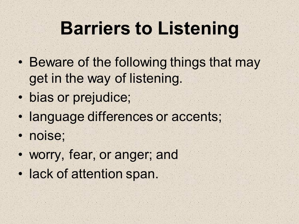 Barriers to Listening Beware of the following things that may get in the way of listening. bias or prejudice;