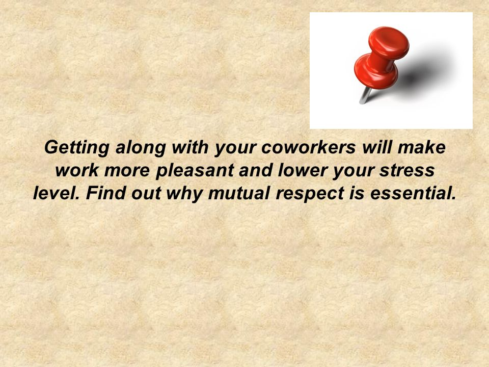 Getting along with your coworkers will make work more pleasant and lower your stress level.