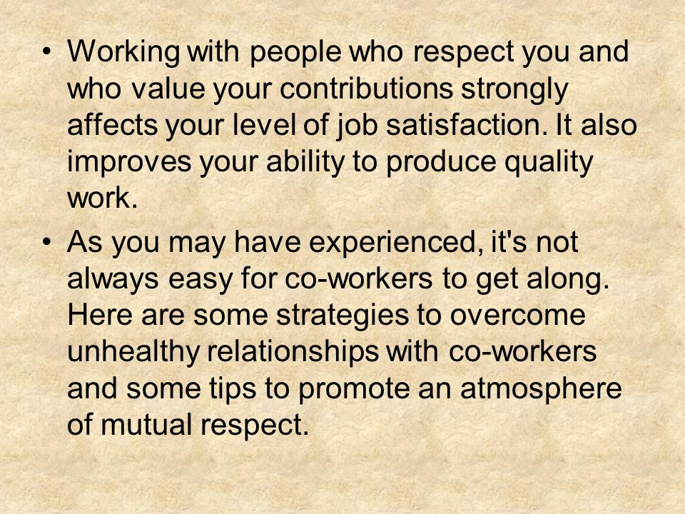 Working with people who respect you and who value your contributions strongly affects your level of job satisfaction. It also improves your ability to produce quality work.