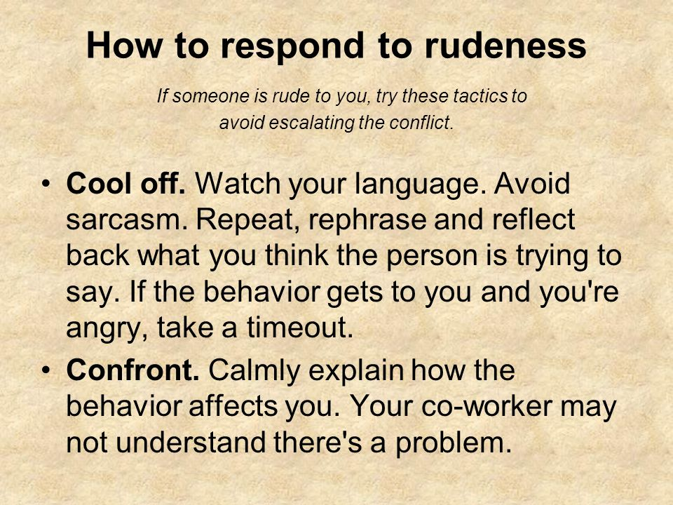 How to respond to rudeness If someone is rude to you, try these tactics to avoid escalating the conflict.