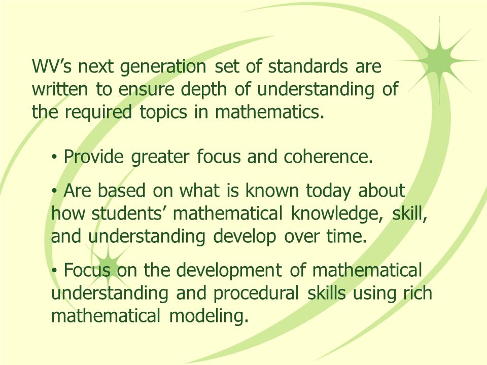 WV's next generation set of standards are written to ensure depth of understanding of the required topics in mathematics.