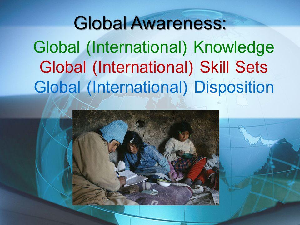 Global Awareness: Global (International) Knowledge Global (International) Skill Sets Global (International) Disposition.