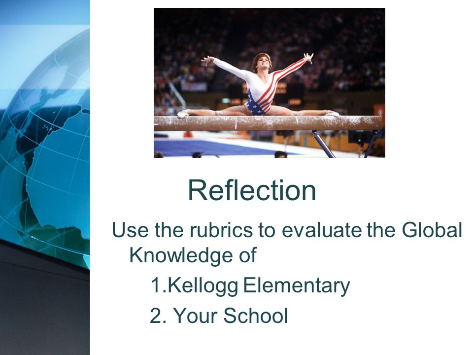 Reflection Use the rubrics to evaluate the Global Knowledge of 1.Kellogg Elementary 2. Your School