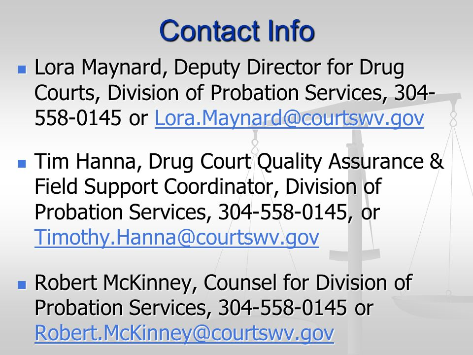 Contact Info Lora Maynard, Deputy Director for Drug Courts, Division of Probation Services, 304-558-0145 or Lora.Maynard@courtswv.gov.